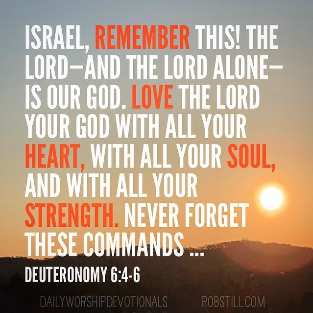 Israel, remember tis! The Lord - and the Lord alone is our God. Deuternonomy 6:4-6