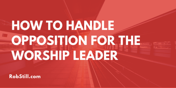 HOW TO HANDLE OPPOSITION FOR THE WORSHIP LEADER